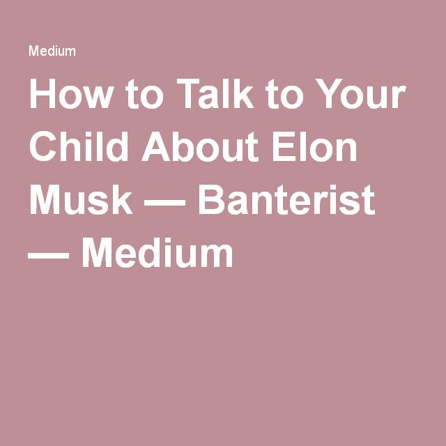How to Talk to Your Child About Elon Musk — Banterist — Medium