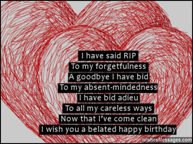 I have said RIP To my forgetfulness A goodbye I have bid To my absent-mindedness I have bid adieu To all my careless ways Now that I've come clean I wish you a belated happy birthday via WishesMessages.com