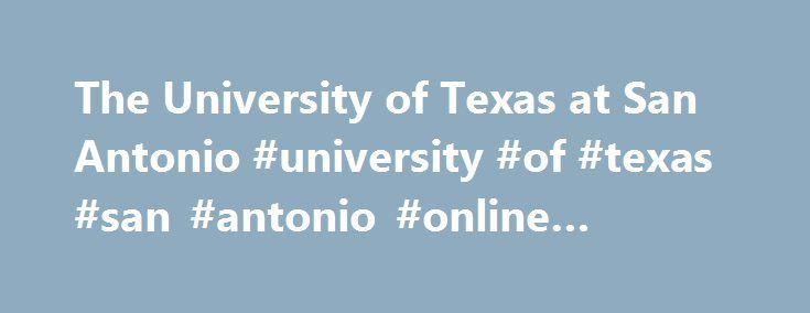 The University of Texas at San Antonio #university #of #texas #san #antonio #online #degrees http://turkey.remmont.com/the-university-of-texas-at-san-antonio-university-of-texas-san-antonio-online-degrees/  # The University of Texas at San Antonio Overview Founded in 1969, The University of Texas at San Antonio is a non-profit public higher education institution located in the the urban setting of the large city of San Antonio (population range of 1,000,000-5,000,000 inhabitants), Texas…