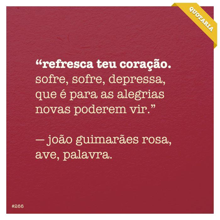 """""""Refresca teu coração. Sofre, sofre, depressa, que é para as alegrias novas poderem vir.""""  - Joãp Guimarães Rosa, ave, palavra"""