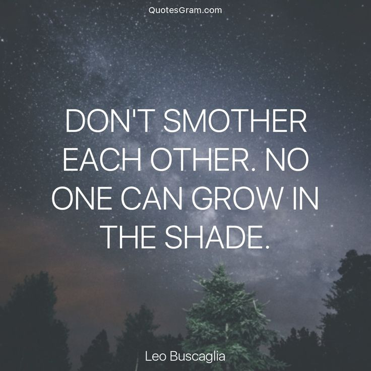 """Quote of The Day """"Don't smother each other. No one can grow in the shade."""" - Leo Buscaglia http://lnk.al/4a85"""
