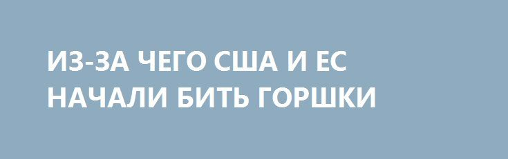 ИЗ-ЗА ЧЕГО США И ЕС НАЧАЛИ БИТЬ ГОРШКИ http://rusdozor.ru/2017/07/29/iz-za-chego-ssha-i-es-nachali-bit-gorshki/  О санкциях против России и американо-европейском противостоянии  В 1991 году история действительно могла закончится, прими США как единственная оставшаяся сверхдержава постсоветскую Россию в клуб «цивилизованных» держав с предоставлением права гайдаровцам грабить периферию. Это было бы правильно с позиций стратегии, ...