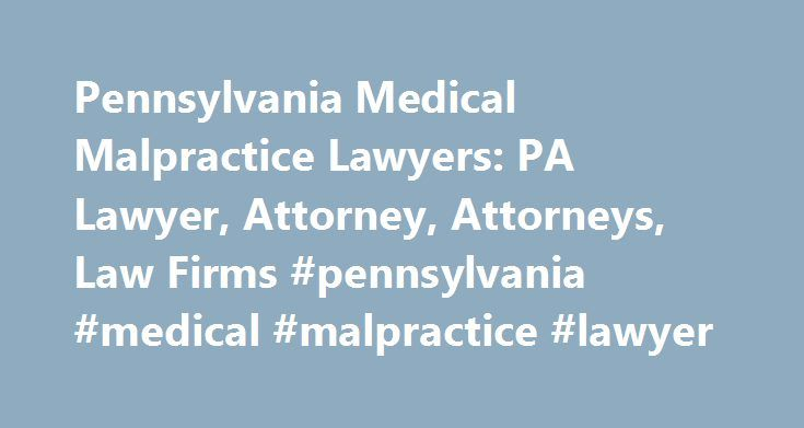 Pennsylvania Medical Malpractice Lawyers: PA Lawyer, Attorney, Attorneys, Law Firms #pennsylvania #medical #malpractice #lawyer http://philadelphia.remmont.com/pennsylvania-medical-malpractice-lawyers-pa-lawyer-attorney-attorneys-law-firms-pennsylvania-medical-malpractice-lawyer/  # Pennsylvania: Medical Malpractice Lawyers Need help with a Medical Malpractice issue? You've come to the right place. If you (or a loved one) suffered an injury based on a bad diagnosis, botched surgery, doctor…