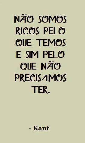 NAO SOMOS RICOS PELO QUE TEMOS E SIM PELO QUE NAO PRECISAMOS TER - KANT