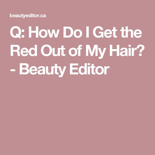 Q: How Do I Get the Red Out of My Hair? - Beauty Editor