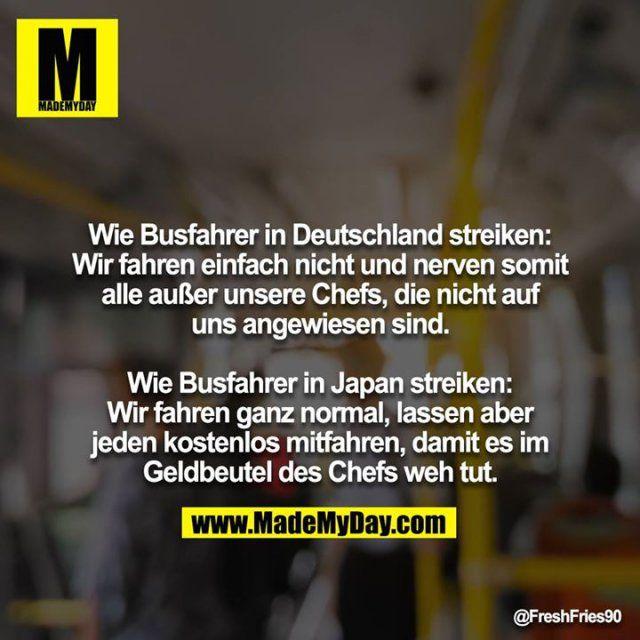 Wie Busfahrer in Deutschland streiken: Wir fahren einfach nicht und nerven somit alle außer unsere Chefs, die nicht auf uns angewiesen sind. Wie Busfahrer in Japan streiken: Wir fahren ganz normal, lassen aber jeden kostenlos mitfahren, damit es im Geldbeutel des Chefs weh tut. – Derek Domino