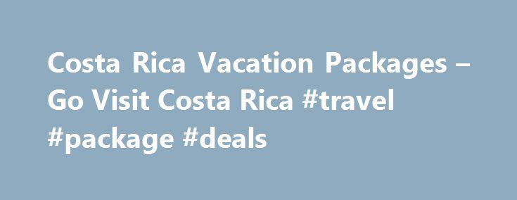 Costa Rica Vacation Packages – Go Visit Costa Rica #travel #package #deals http://travels.remmont.com/costa-rica-vacation-packages-go-visit-costa-rica-travel-package-deals/  #costa rica travel # Costa Rica Vacation Packages We are offering these exciting Costa Rica vacation packages for the active soul who is planning to travel to a tropical destination. San Jose / Tortuguero / Puerto Viejo / Arenal Volcano... Read moreThe post Costa Rica Vacation Packages – Go Visit Costa Rica #travel…