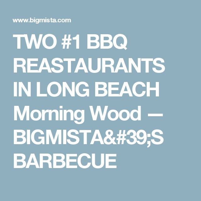 TWO #1 BBQ REASTAURANTS IN LONG BEACH      Morning Wood — BIGMISTA'S BARBECUE