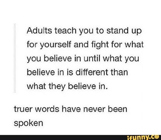 Oh my God this is so true why did I just realize this? My family always said fight for what you believe in and such but when I came out as trans it's  NO NOPE TRANS DOESN'T EXIST YOU'RE WRONG wow