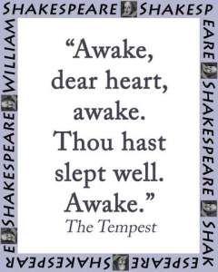 Awake, dear heart, awake. Thous hast slept well. Awake.  - William Shakespeare, from his play The Tempest