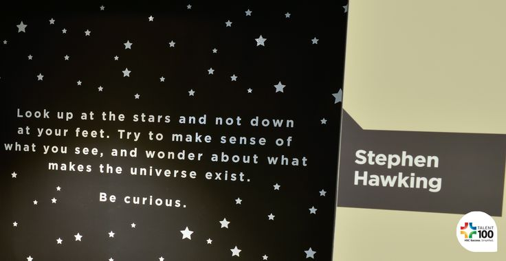 """Look up at the stars and not down at your feet. Try to make sense of what you see, and wonder about what makes the universe exist. Be curious."" - Stephen Hawking"