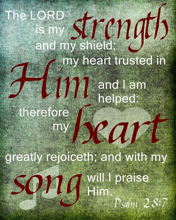Psalm 28:7  The LORD is my strength and my shield; my heart trusted in him, and I am helped: therefore my heart greatly rejoiceth; and with my song will I praise him. KJV 8x10