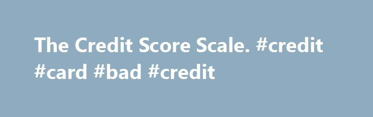 The Credit Score Scale. #credit #card #bad #credit http://credit-loan.nef2.com/the-credit-score-scale-credit-card-bad-credit/  #credit report score # The Credit Score Scale Understanding the scale that is used to compare one credit score to other credit scores is essential. The credit score scale is a fundamental tool of all credit services and can come into play when you re looking for a job, buying an expensive product, or looking for a loan. Luckily, the credit score sale is very easy to…