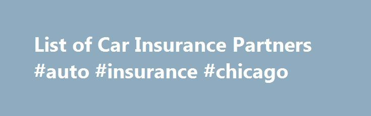 List of Car Insurance Partners #auto #insurance #chicago http://remmont.com/list-of-car-insurance-partners-auto-insurance-chicago/  #auto car insurance # Auto Insurance Companies Compare our current car insurance company panel operating in the United States. With so many car insurance companies offering a wide range of coverages, it can be difficult to know who can best serve your insurance needs. In order to help you decide, we've put together some information on different car insurance…