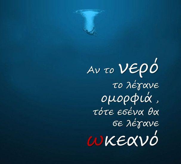 Αν το νερό το λέγανε ομορφιά , τότε εσένα θα σε λέγανε ωκεανό