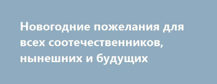 Новогодние пожелания для всех соотечественников, нынешних и будущих http://rusdozor.ru/2016/12/31/novogodnie-pozhelaniya-dlya-vsex-sootechestvennikov-nyneshnix-i-budushhix/  Дорогие и уважаемые друзья, читатели, земляки и соотечественники! Хотел бы, очень искренне, пожелать всем Вам только лучшее. Однако, перед пожеланиями сначала должно быть поздравление.  Поэтому: 1. И всех Вас, живущих по григорианскому календарю; 2. И жителей Греции — чуть ...