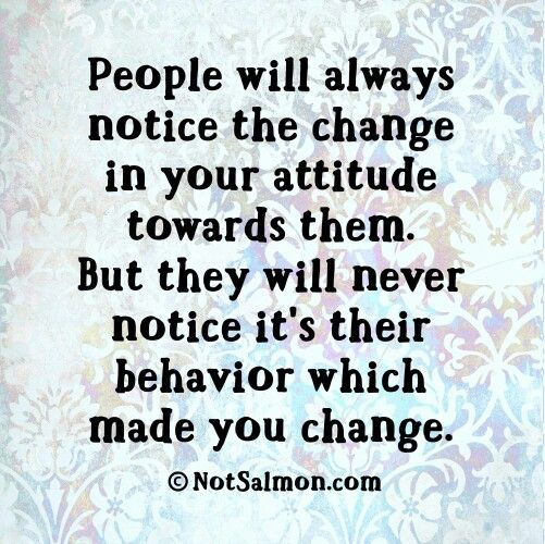 People willnotice thechange in your attitudetowards them but won't notice their behavior that made youchange. Gøød Mørning Friends!