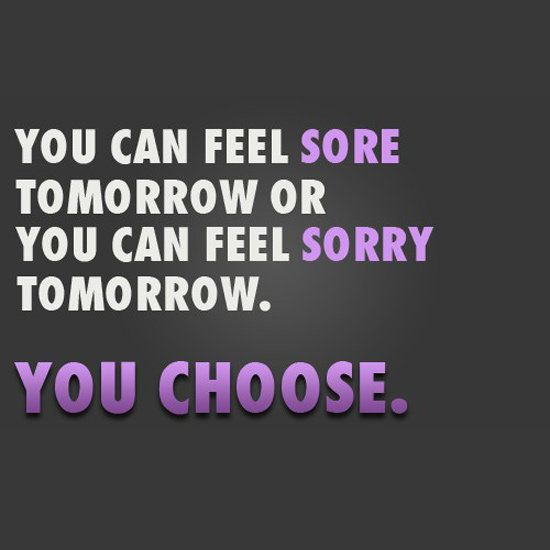 You can feel sore tomorrow or you can feel sorry tomorrow. YOU