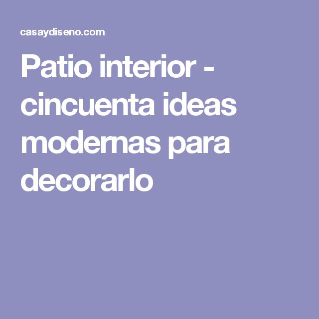 Patio interior - cincuenta ideas modernas para decorarlo
