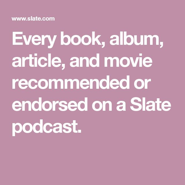 Every book, album, article, and movie recommended or endorsed on a Slate podcast.