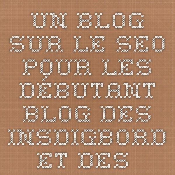 Un blog sur le seo pour les débutant - Blog des Insdigbord et des Clafitoux du web !