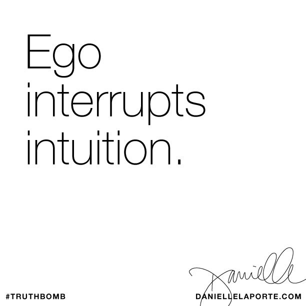 Ego interrupts intuition. Subscribe: DanielleLaPorte.com #Truthbomb #Words #Quotes