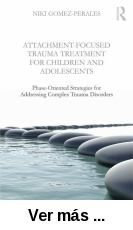 Attachment-focused trauma treatment for children and      adolescents : phase-oriented strategies for addressing complex      trauma disorders / by Niki Gomez-Perales. --  : Routledge, 2015 http://absysnet.bbtk.ull.es/cgi-bin/abnetopac?TITN=527202