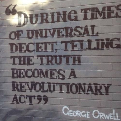 During times of universal deceit telling, the truth becomes a revolutionary act - George Orwell