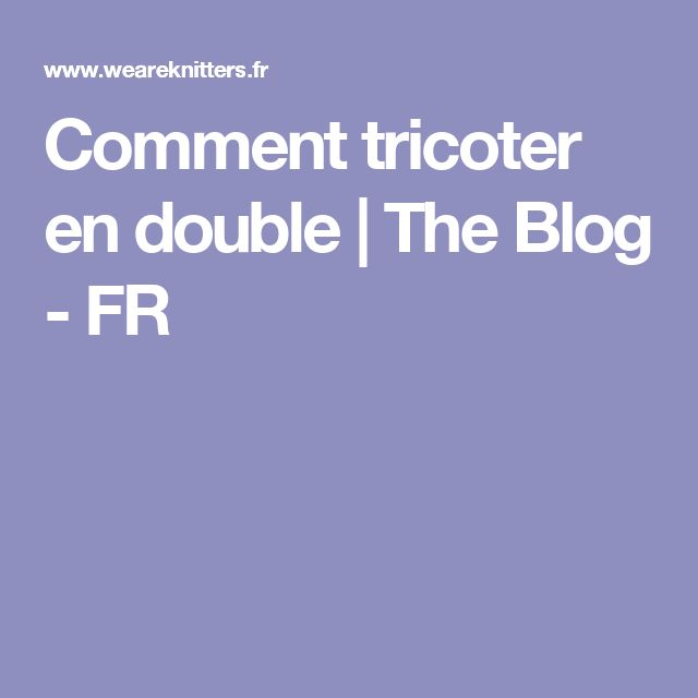Comment tricoter en double | The Blog - FR