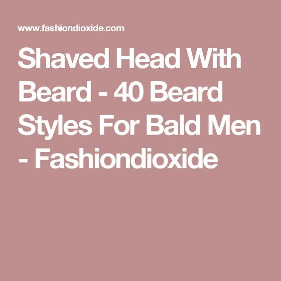 Shaved Head With Beard - 40 Beard Styles For Bald Men - Fashiondioxide