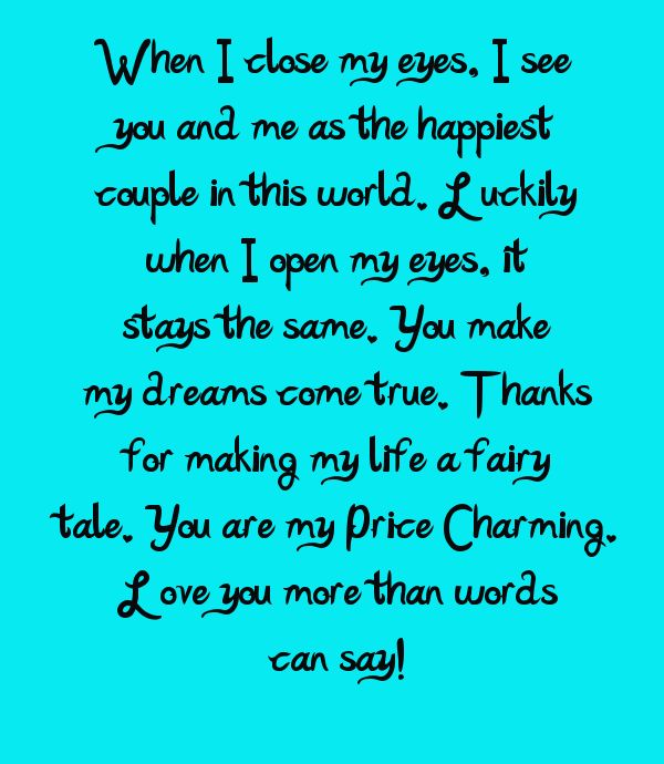 When I close my eyes, I see you and me as the happiest couple in this world. Luckily when I open my eyes, it stays the same. You make my dreams come true. Thanks for making my life a fairy tale. You are my Price Charming. Love you more than words can say!