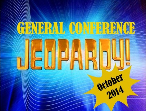 October 2014 General Conference Jeopardy   CranialHiccups.com  How well did you listen to General Conference? Enough to beat the other teams at General Conference Jeopardy? Download to play for seminary, mutual or FHE.