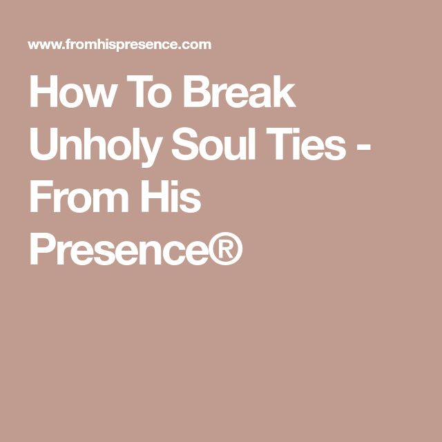 How To Break Unholy Soul Ties - From His Presence®