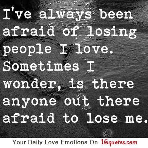 I've always been afraid of losing people I love. Sometimes ...