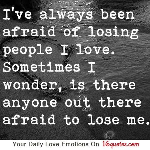 I've always been afraid of losing people I love. Sometimes I wonder, is there anyone out there afraid to lose me.