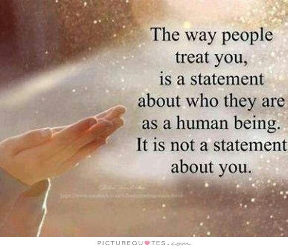 The way people treat you is a statement about who they are as a human being. It is not a statement about you. Picture Quotes.