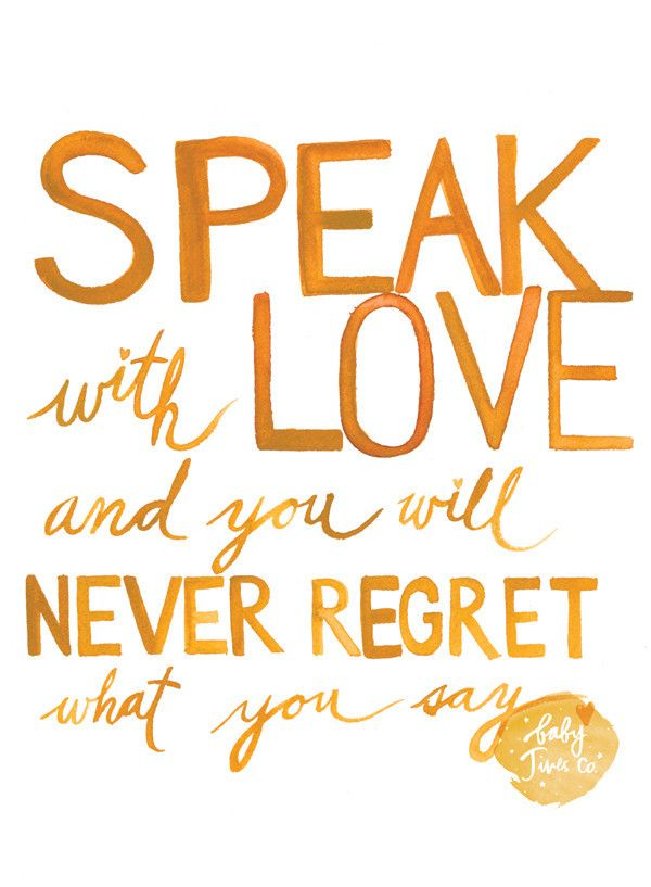 Speak with love and you will never regret what you say. I wrote these words one…