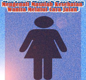Mengenali Masalah Kesehatan Wanita Melalui Cara Jalannya