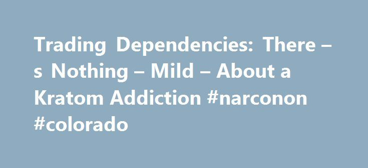 Trading Dependencies: There – s Nothing – Mild – About a Kratom Addiction #narconon #colorado http://insurances.nef2.com/trading-dependencies-there-s-nothing-mild-about-a-kratom-addiction-narconon-colorado/  # Trading Dependencies: There s Nothing Mild About a Kratom Addiction Related Forum Topics Related Forum Conversations Mitragyna Speciosa, also known as Kratom, is a large tree in the Rubiaceae family native to Southeast Asia. It is said that Kratom affects the human brain similarly to…