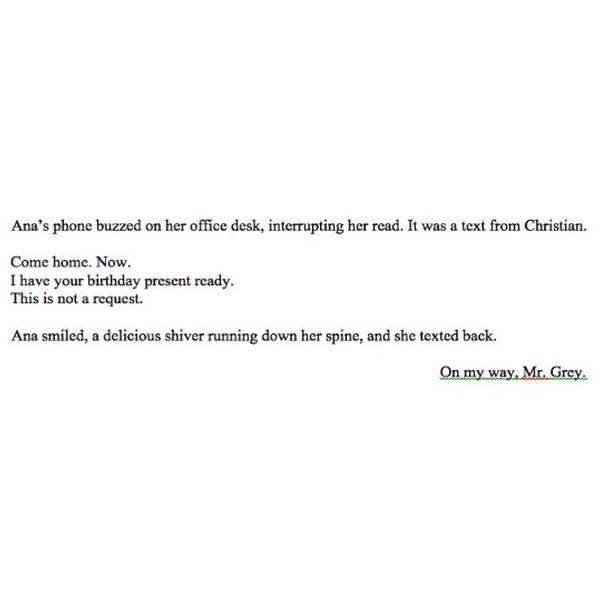 El teléfono de ana zumbó en su escritorio de oficina, interrumpiendo su lectura. que era un texto de Christian .  Ven a casa. Ahora Tengo tu regalo de cumpleaños listo. Esto no es una petición.  En camino. Sr. Grey.