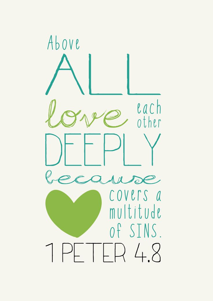 Above all, love each other deeply because love covers a multitude of sins ~ 1 Peter 4:8
