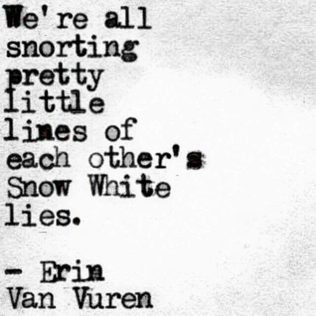 We're all snorting pretty little lines of each other's Snow White lies |  Erin Van Vuren