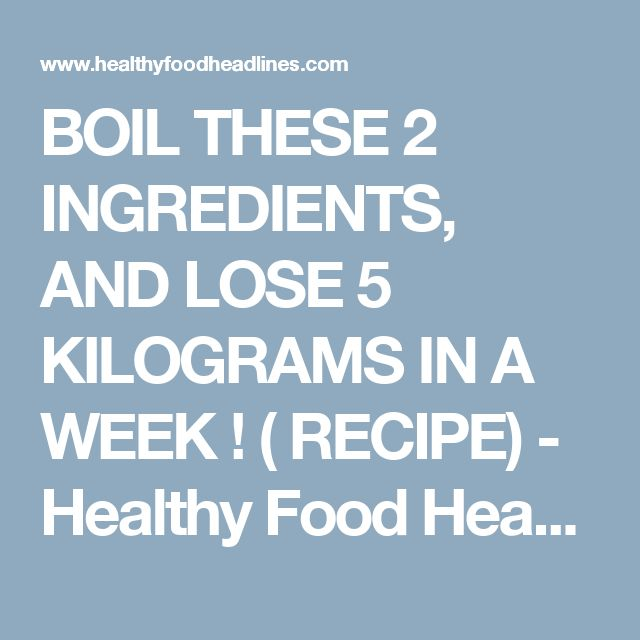 BOIL THESE 2 INGREDIENTS, AND LOSE 5 KILOGRAMS IN A WEEK ! ( RECIPE) - Healthy Food Headlines