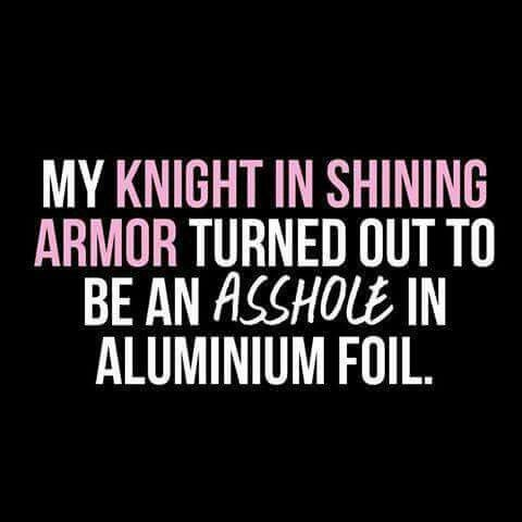 My knight in shining armor turned out to be an asshole in aluminum foil.