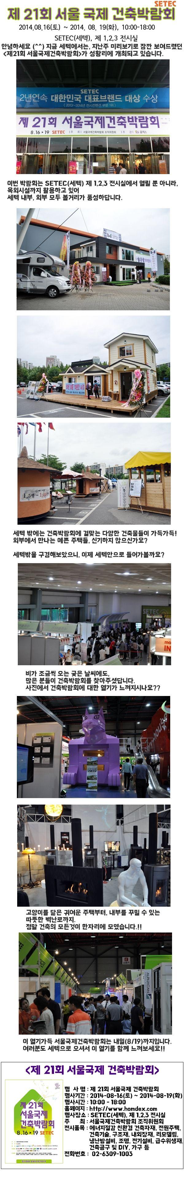 [0816-0819] 제21회 서울국제 건축박람회가 성황리에 세텍에서 열리고 있습니다.  이 박람회는 내일(8/19)일 까지 개최되오니, 관심있으신 분들께서는 어서 세텍으로 오세요! 행사 관련 홈페이지는 www.homdex.com 을 방문해 주세요. 세텍에서 열리는 또다른 행사가 궁금하시다면, www.setec.or.kr로 방문해주세요!