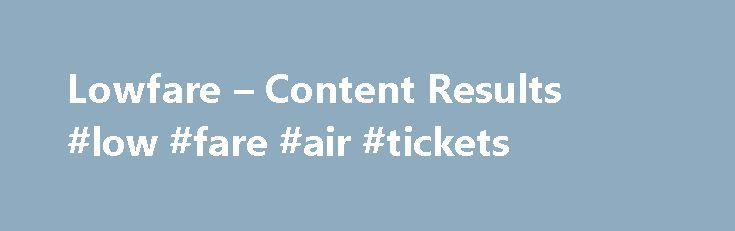 Lowfare – Content Results #low #fare #air #tickets http://flight.remmont.com/lowfare-content-results-low-fare-air-tickets-2/  #low fare air tickets # AOL Search Norwegian s Ridiculously Cheap London -To-U.S. Flights Take. Norwegian s Ridiculously Cheap London -To-U.S. Flights Take Off. NEW! HIGHLIGHT AND SHARE. Highlight text... Read more >