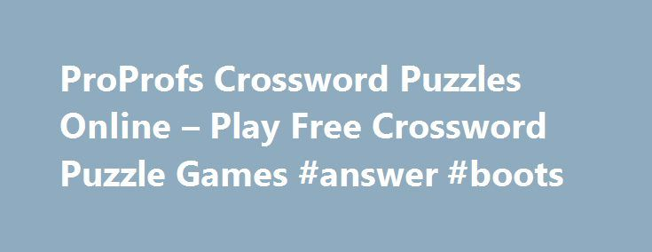 ProProfs Crossword Puzzles Online – Play Free Crossword Puzzle Games #answer #boots http://answer.remmont.com/proprofs-crossword-puzzles-online-play-free-crossword-puzzle-games-answer-boots/  #crossword answer # Crossword Puzzles Online Solve Free Crossword Puzzles A Fun Way to Test Your Knowledge of Everything Learning new things is one of the joys of life, but it is even better if you can retain that knowledge. When it comes right down to it, we all remember far more from our education […]