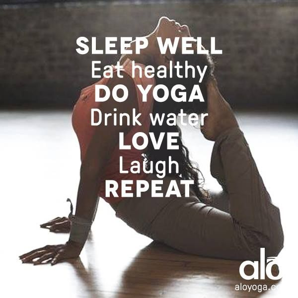 Sleep well. Eat healthy. Do yoga. Drink water. Love. Laugh. REPEAT.