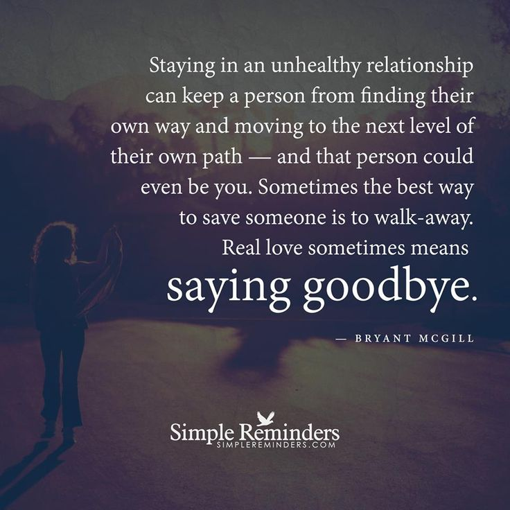 """Staying in an unhealthy relationship can keep a person from finding their own way and moving to the next level of their own path — and that person could even be you. Sometimes the best way to save someone is to walk-away. Real love sometimes means saying goodbye."" — Bryant McGill"