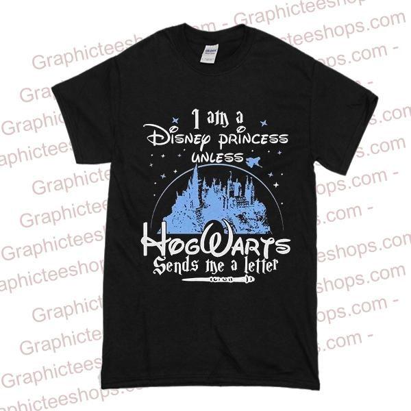 23c2a4f0787 I Am A Disney Princess Unless Hogwarts Sends Me A Letter T Shirt. Visit